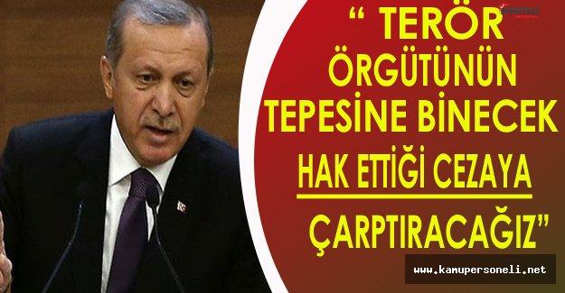 """Cumhurbaşkanı Erdoğan: """"Terör Örgütünün Tepesine Binecek..."""""""