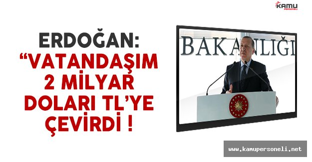 Cumhurbaşkanı Erdoğan: 'Vatandaşım 2 milyar doları TL'ye çevirdi'