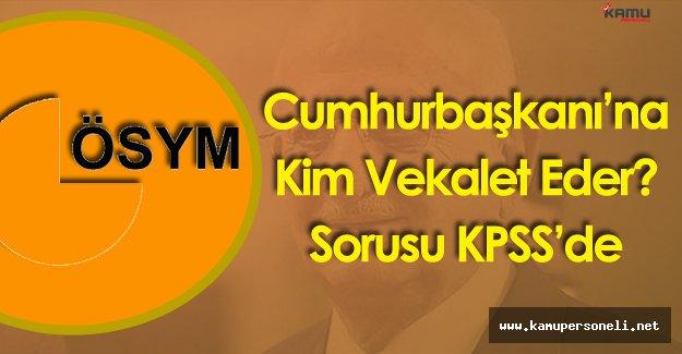 Cumhurbaşkanı Yokken Yerine Kim Bakar ? Sorusu KPSS'de Soruldu