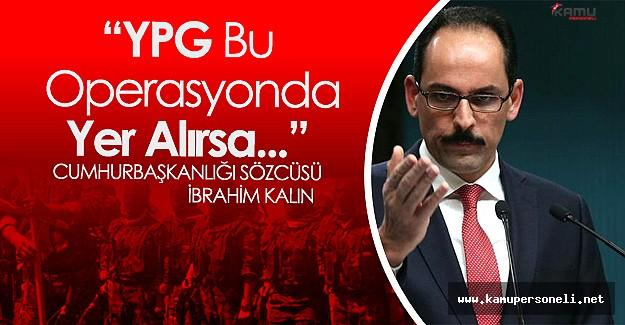 """Cumhurbaşkanlığı Sözcüsü Kalın :"""" YPG Bu Operasyonun İçinde Yer Alırsa..."""""""