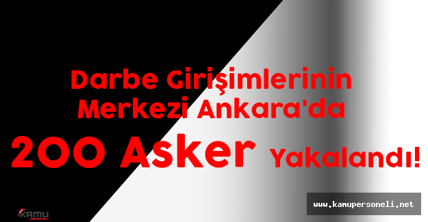 Darbe Girişimlerinin Merkezi Ankara'da 200 Asker Yakalandı