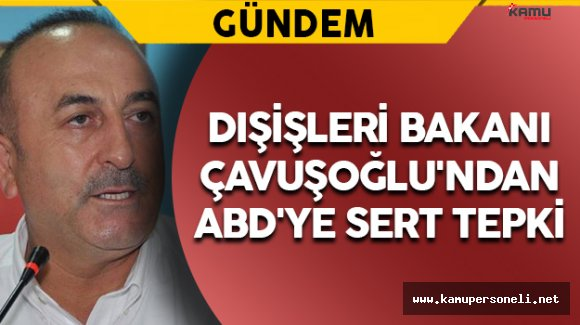 Dışişleri Bakanı Çavuşoğlu'ndan ABD'ye Sert Tepki