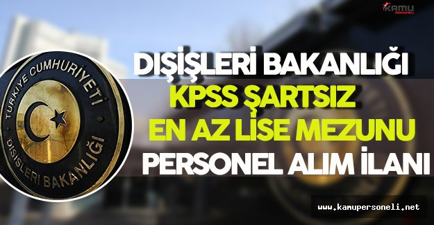 Dışişleri Bakanlığı KPSS Şartsız En Az Lise Mezunu Sözleşmeli Personel Alım İlanı