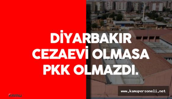 Diyarbakır Cezaevi Olmasaydı PKK Diye Bir Örgüt Olmazdı