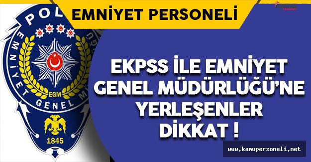 EKPSS ile Emniyet Genel Müdürlüğü'ne Yerleşen Adaylar Dikkat !