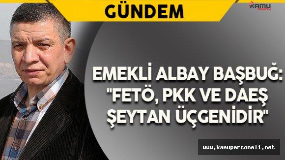 """Emekli Albay Başbuğ: """"FETÖ, PKK ve DAEŞ şeytan üçgenidir"""""""