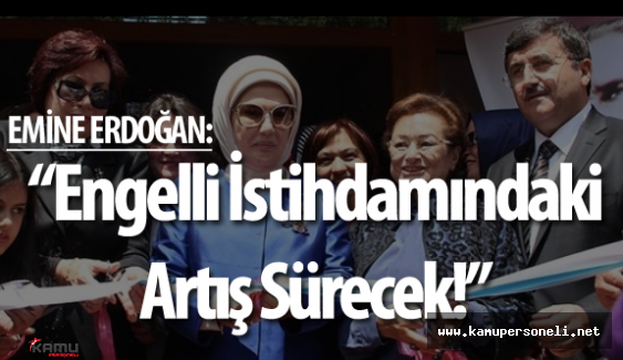 """Emine Erdoğan : """" Engelli Memur Sayısı 2002 Yılında 5 Bin iken 37 Bine Yükseldi!"""""""