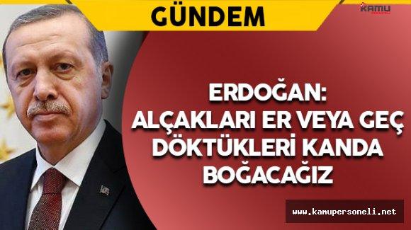 """Erdoğan: """"Alçakları er veya geç döktükleri kanda boğacağız"""""""