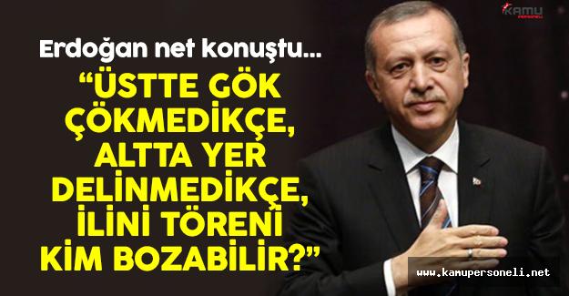 """Erdoğan: """" Üstte Gök Çökmedikçe Altta Yer Delinmedikçe..."""""""