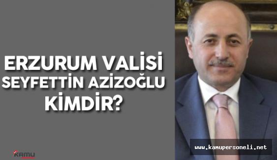 Erzurum Valiliğine Seyfettin Azizoğlu Atandı ( Erzurum Valisi Seyfettin Azizoğlu Kimdir? )