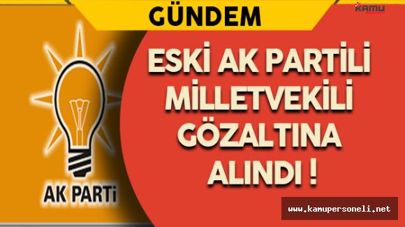 Eski AK Partili Milletvekili Gözaltına Alındı !