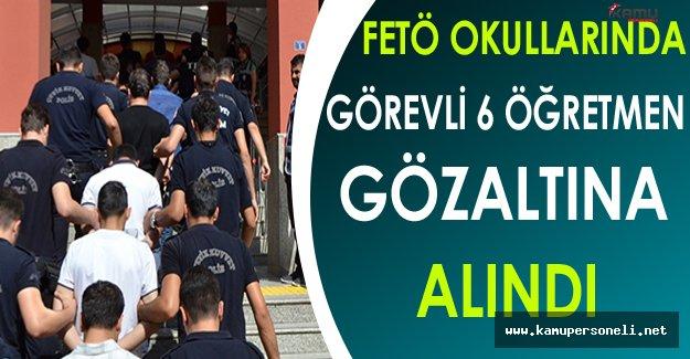 FETÖ Okullarında Görevli 6 Öğretmen Gözaltına Alındı