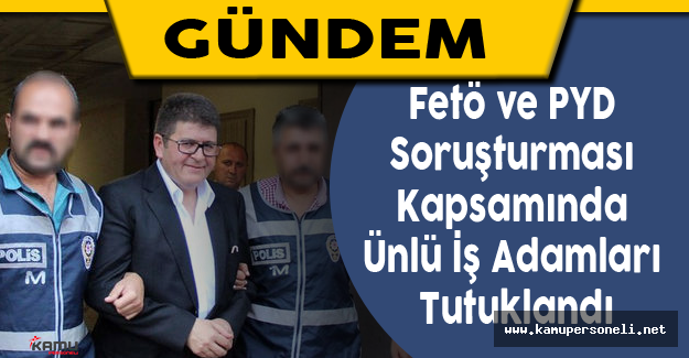 Fetö ve PYD Soruşturması Kapsamında Ünlü İş Adamları Tutuklandı