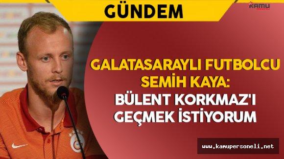 """Galatasaraylı Futbolcu Semih Kaya: """"Bülent Korkmaz'ı geçmek istiyorum"""""""