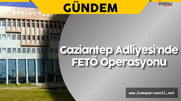 Gaziantep Adliyesi'nde FETÖ Operasyonu