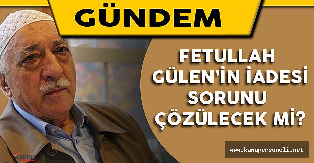Gülen'in İade Sorunu Çözülecek Mi?