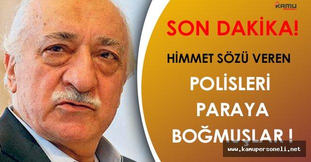 Himmet Sözü Veren FETÖ Polislerini Paraya Boğmuşlar