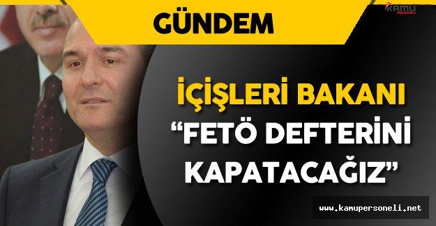 """İçişleri Bakanı: """"FETÖ Defterini Kapatacağız"""""""