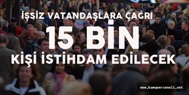 İş Arayan Vatandaşlara Çağrı! 15 Bin Kişilik İstihdam Olanağı!