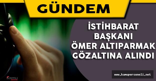 İstihbarat Daire Başkanı Ömer Altıparmak Gözaltına Alındı