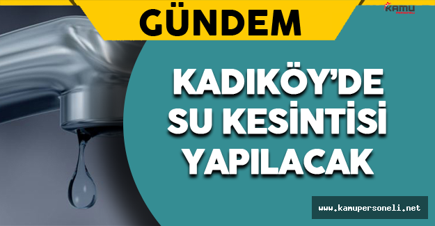 Kadıköy'de Bazı Bölgelerde Su Kesintisi Olacak