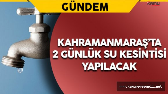 Kahramanmaraş'ta 2 Günlük Su Kesintisi Yapılacak