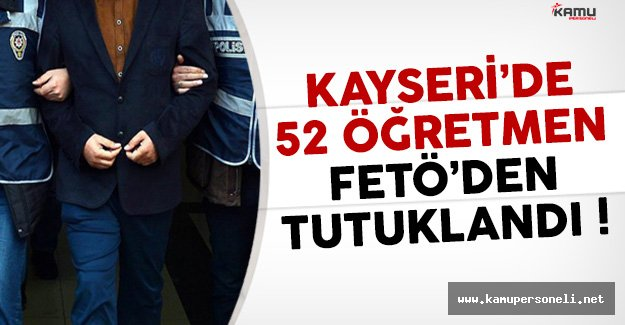 Kayseri'de 52 Öğretmen FETÖ Davasından Tutuklandı !
