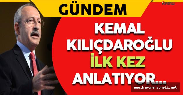 Kemal Kılıçdaroğlu İlk Kez Anlatıyor...