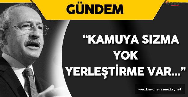 """Kılıçdaroğlu: """" Devlete Sızma Yok Yerleştirme Var"""""""