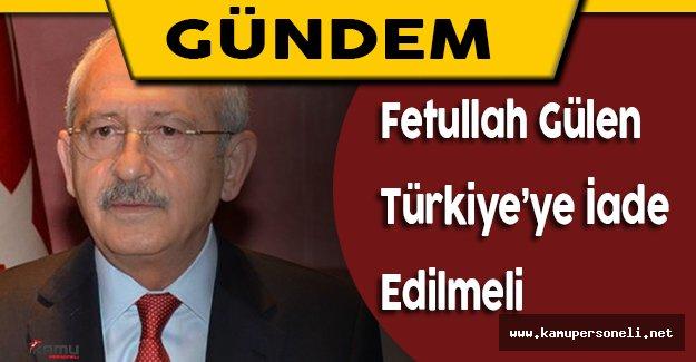 """Kılıçdaroğlu: """"Fetullah Gülen Türkiye'ye Teslim Edilmeli"""""""