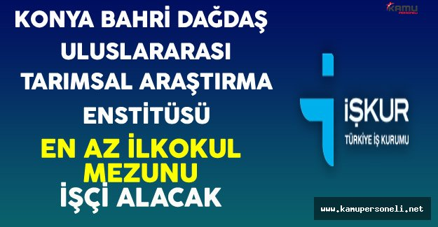 Konya Bahri Dağdaş Uluslararası Tarımsal Araştırma Enstitüsü En Az İlkokul Mezunu İşçi Alacak