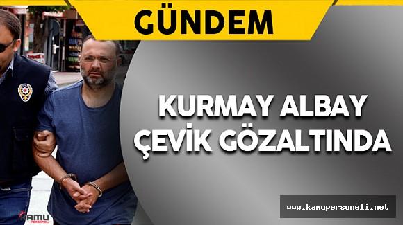 Kurmay Albay Çevik Gözaltına Alındı