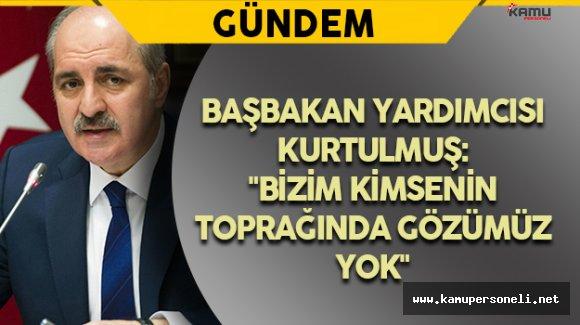"""Başbakan Yardımcısı Kurtulmuş: """"Bizim kimsenin toprağında gözümüz yok"""""""
