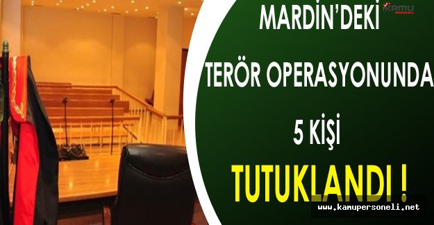 Mardin'deki Terör Operasyonunda 5 Kişi Tutuklandı !