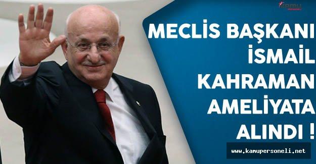 Meclis Başkanı İsmail Kahraman Ameliyata Alındı