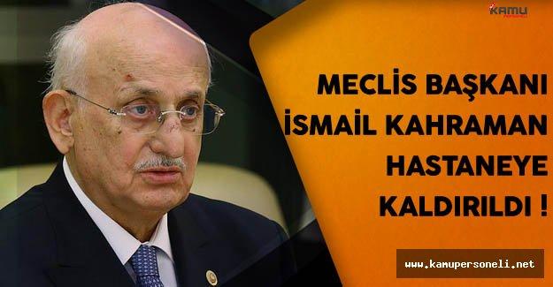 Meclis Başkanı İsmail Kahraman Hastaneye Kaldırıldı