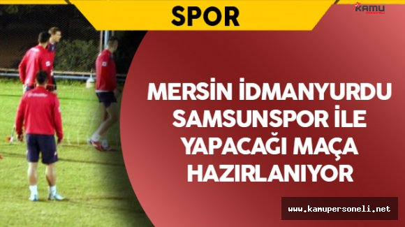 Mersin İdmanyurdu'nda Samsunspor Maçı Hazırlıkları Sürüyor