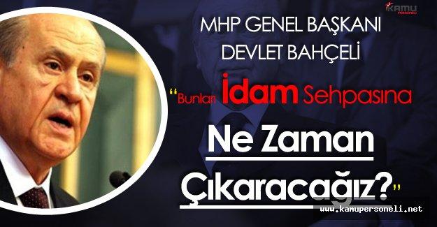 """MHP Lideri Bahçeli :""""Bunları İdam Sehpasına Ne Zaman Çıkaracağız?"""""""