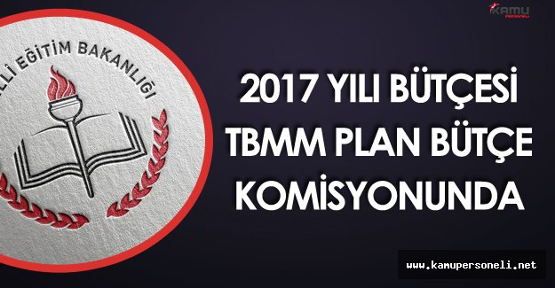 Milli Eğitim Bakanlığı 2017 Bütçesi TBMM Plan Bütçe Komisyonunda