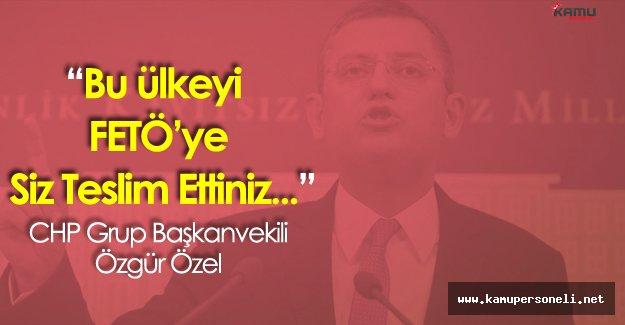 """Özgür Özel:""""Bu Ülkeyi FETÖ'ye Siz Teslim Ettiniz"""""""