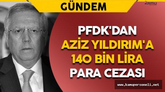 PFDK'dan Aziz Yıldırım'a 140 Bin Lira Para Cezası