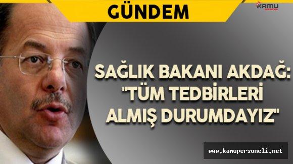"""Sağlık Bakanı Akdağ: """"Tüm Tedbirleri Almış Durumdayız"""""""