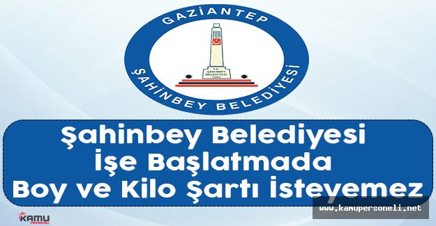 Şahinbey Belediyesi İşe Başlatmada Boy ve Kilo Şartı İsteyemez