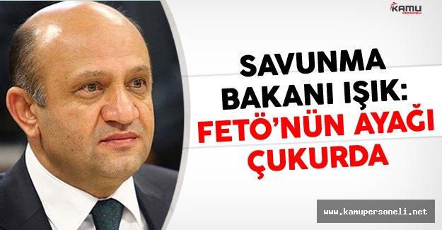 Savunma Bakanı Işık: FETÖ'nün Ayağı Çukurda