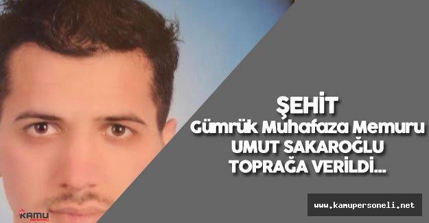 Şehit Gümrük Muhafaza Memuru Umut Sakaroğlu Toprağa Verildi