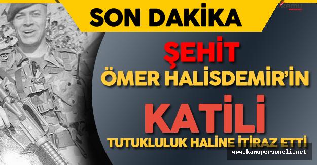 Şehit Ömer Halisdemir'in Katili Tutukluluk Haline İtiraz Etti