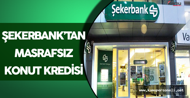 Şekerbank'tan Masrafsız Konut Kredisi Kampanyası