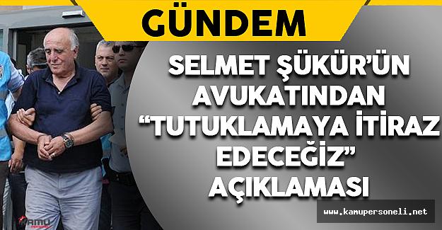 """Selmet Şükür'ün Avukatından """"Tutuklamaya İtiraz Edeceğiz"""" Açıklaması"""