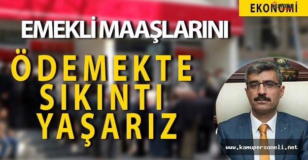 """SGK Başkanı Bağlı: """" Emekli maaşlarını ödemekte sıkıntı yaşarız. """""""