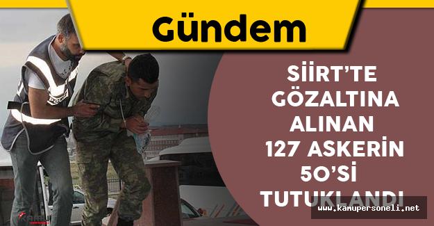 Siirt'te Gözaltına Alınan 127 Askerin 50'sine Tutuklama Kararı